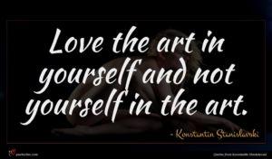 Konstantin Stanislavski quote : Love the art in ...