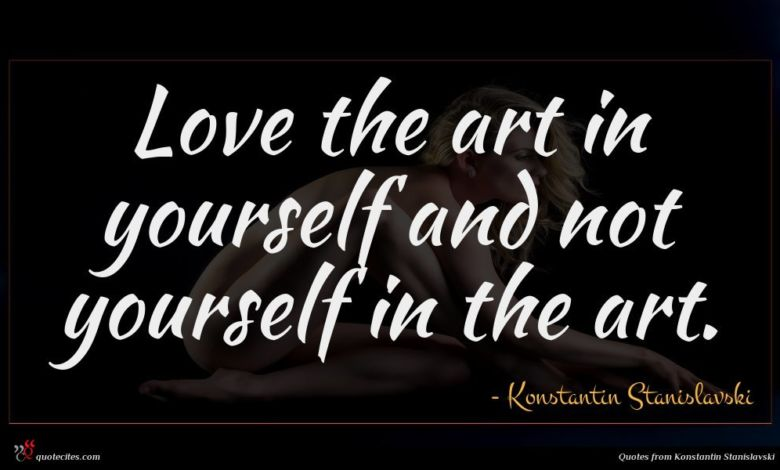 Love the art in yourself and not yourself in the art.