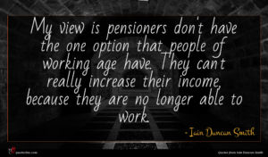 Iain Duncan Smith quote : My view is pensioners ...