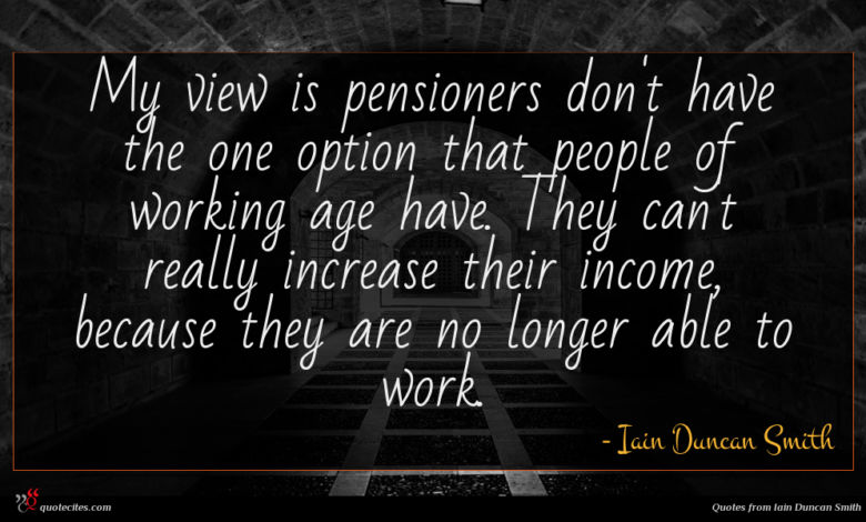 My view is pensioners don't have the one option that people of working age have. They can't really increase their income, because they are no longer able to work.