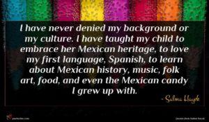 Salma Hayek quote : I have never denied ...