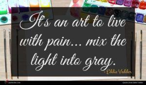 Eddie Vedder quote : It's an art to ...