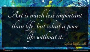 Robert Motherwell quote : Art is much less ...