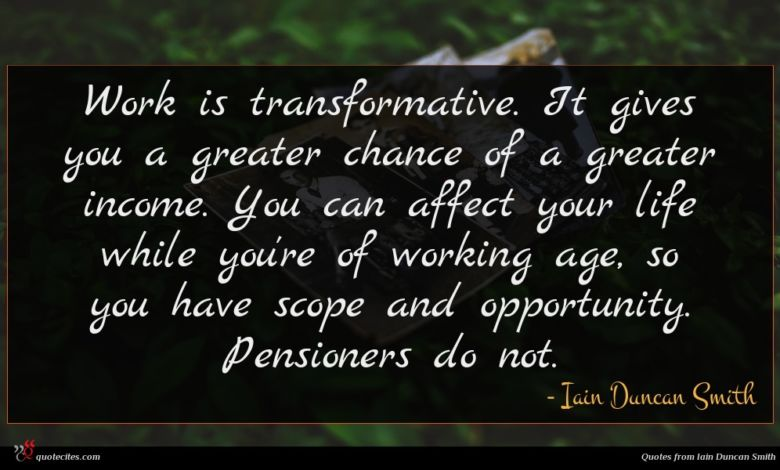Work is transformative. It gives you a greater chance of a greater income. You can affect your life while you're of working age, so you have scope and opportunity. Pensioners do not.