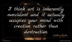 Anthony Kiedis quote : I think art is ...