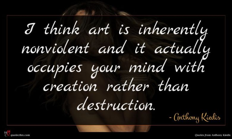 I think art is inherently nonviolent and it actually occupies your mind with creation rather than destruction.