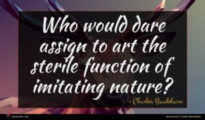 Charles Baudelaire quote : Who would dare assign ...