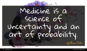William Osler quote : Medicine is a science ...