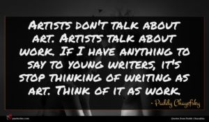 Paddy Chayefsky quote : Artists don't talk about ...