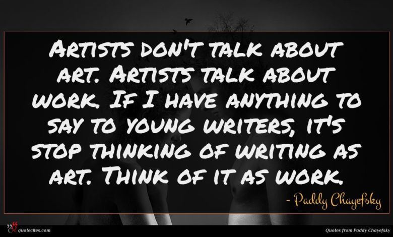 Artists don't talk about art. Artists talk about work. If I have anything to say to young writers, it's stop thinking of writing as art. Think of it as work.