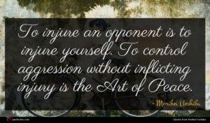 Morihei Ueshiba quote : To injure an opponent ...