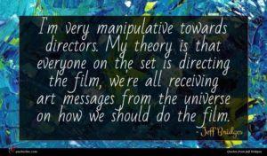 Jeff Bridges quote : I'm very manipulative towards ...