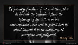 Beverly Sills quote : A primary function of ...