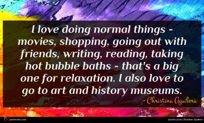 I love doing normal things - movies, shopping, going out with friends, writing, reading, taking hot bubble baths - that's a big one for relaxation. I also love to go to art and history museums.