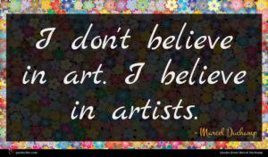 Marcel Duchamp quote : I don't believe in ...