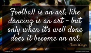 Arsene Wenger quote : Football is an art ...