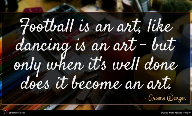 Football is an art, like dancing is an art - but only when it's well done does it become an art.