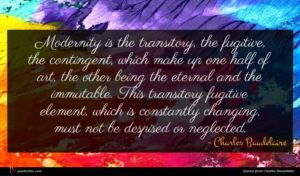 Charles Baudelaire quote : Modernity is the transitory ...