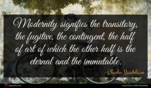 Charles Baudelaire quote : Modernity signifies the transitory ...