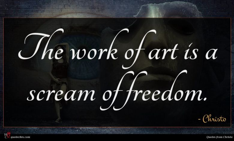 The work of art is a scream of freedom.