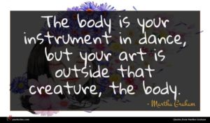 Martha Graham quote : The body is your ...