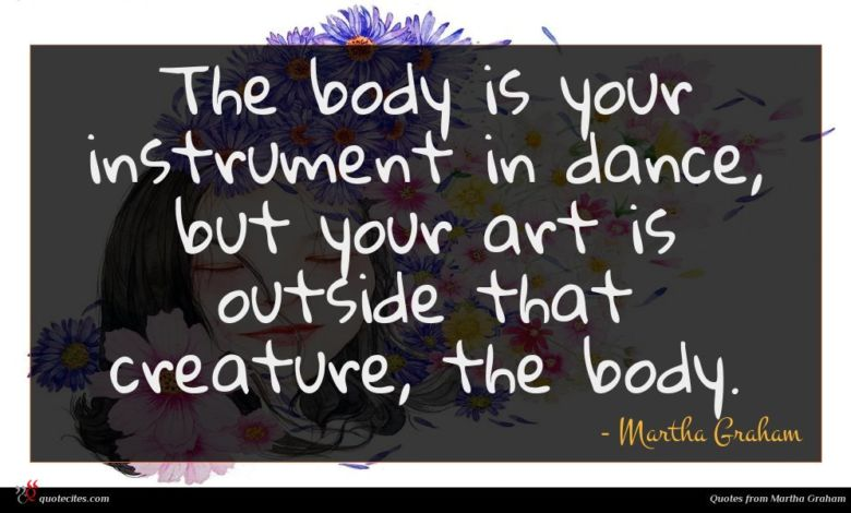 The body is your instrument in dance, but your art is outside that creature, the body.