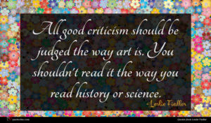 Leslie Fiedler quote : All good criticism should ...