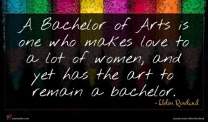 Helen Rowland quote : A Bachelor of Arts ...