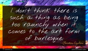 Christina Aguilera quote : I don't think there ...