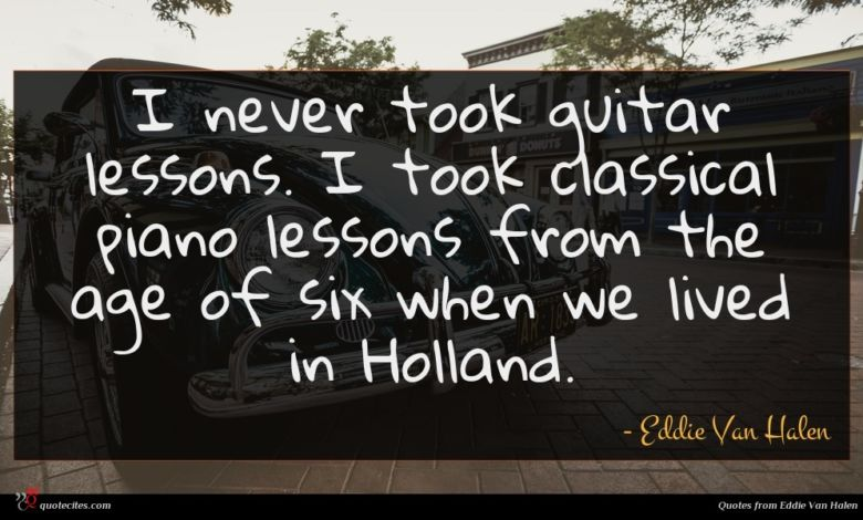 I never took guitar lessons. I took classical piano lessons from the age of six when we lived in Holland.