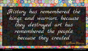 William Morris quote : History has remembered the ...