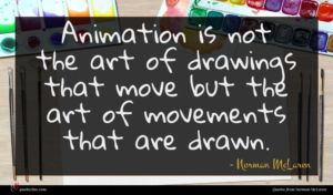 Norman McLaren quote : Animation is not the ...