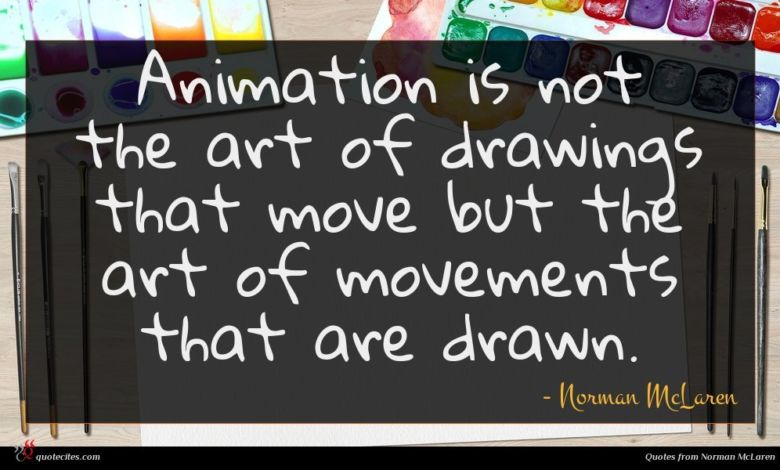 Animation is not the art of drawings that move but the art of movements that are drawn.