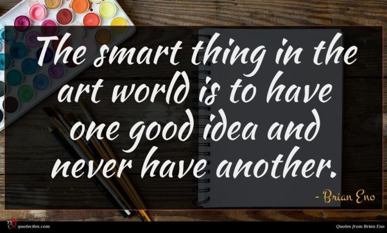 The smart thing in the art world is to have one good idea and never have another.