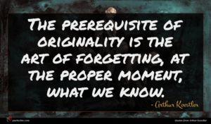 Arthur Koestler quote : The prerequisite of originality ...
