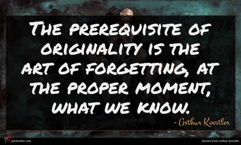 The prerequisite of originality is the art of forgetting, at the proper moment, what we know.