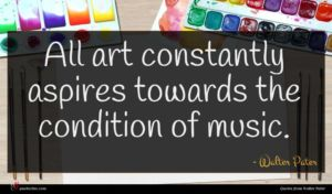 Walter Pater quote : All art constantly aspires ...