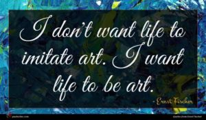Ernst Fischer quote : I don't want life ...
