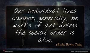 Charles Horton Cooley quote : Our individual lives cannot ...
