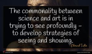 Edward Tufte quote : The commonality between science ...