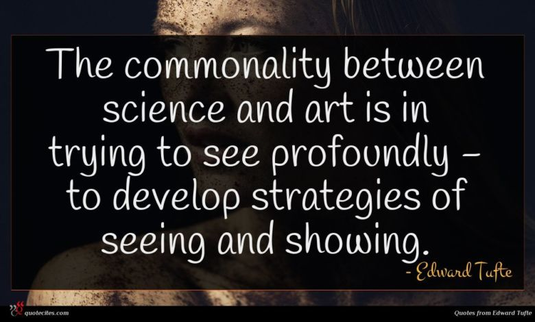 The commonality between science and art is in trying to see profoundly - to develop strategies of seeing and showing.