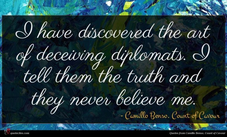 I have discovered the art of deceiving diplomats. I tell them the truth and they never believe me.
