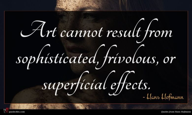 Art cannot result from sophisticated, frivolous, or superficial effects.