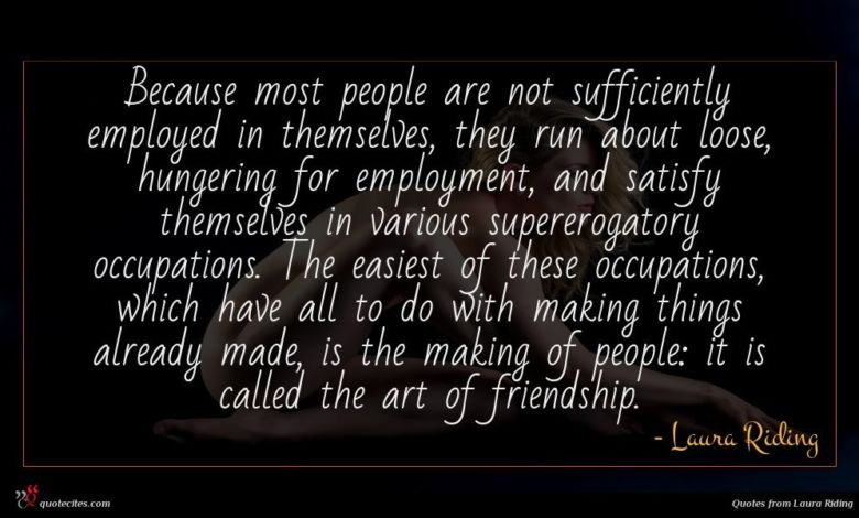 Because most people are not sufficiently employed in themselves, they run about loose, hungering for employment, and satisfy themselves in various supererogatory occupations. The easiest of these occupations, which have all to do with making things already made, is the making of people: it is called the art of friendship.