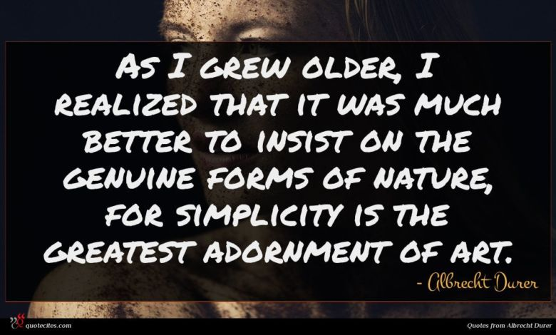 As I grew older, I realized that it was much better to insist on the genuine forms of nature, for simplicity is the greatest adornment of art.