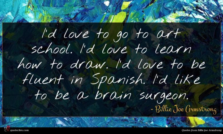 I'd love to go to art school. I'd love to learn how to draw. I'd love to be fluent in Spanish. I'd like to be a brain surgeon.