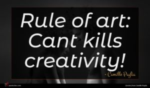 Camille Paglia quote : Rule of art Cant ...