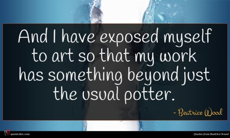 And I have exposed myself to art so that my work has something beyond just the usual potter.