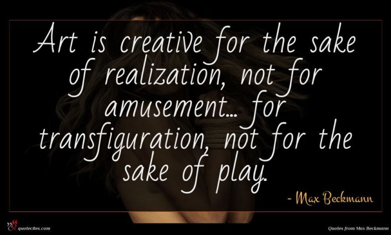 Art is creative for the sake of realization, not for amusement... for transfiguration, not for the sake of play.