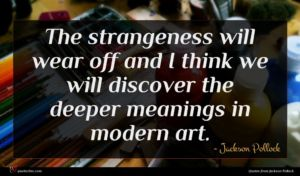 Jackson Pollock quote : The strangeness will wear ...